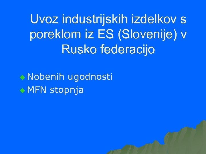 Uvoz industrijskih izdelkov s poreklom iz ES (Slovenije) v Rusko federacijo u Nobenih ugodnosti