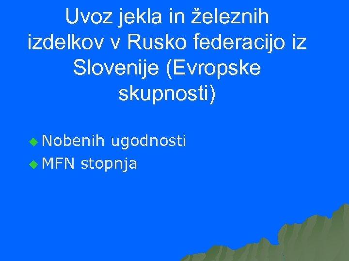 Uvoz jekla in železnih izdelkov v Rusko federacijo iz Slovenije (Evropske skupnosti) u Nobenih