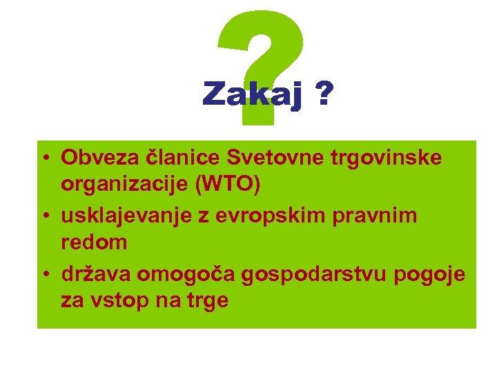 ? Zakaj ? • Obveza članice Svetovne trgovinske organizacije (WTO) • usklajevanje z evropskim