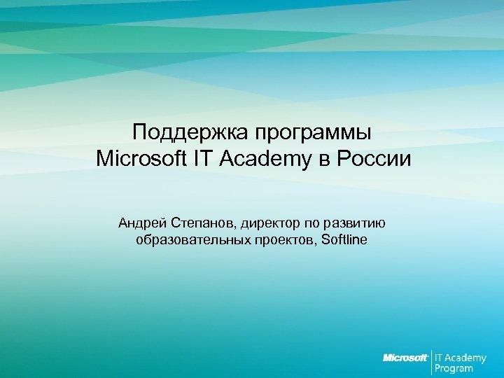 Поддержка программы Microsoft IT Academy в России Андрей Степанов, директор по развитию образовательных проектов,