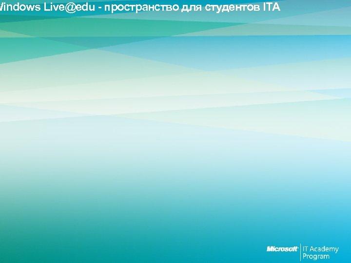 Windows Live@edu - пространство для студентов ITA