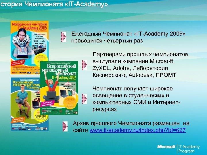 История Чемпионата «IT-Academy» Ежегодный Чемпионат «IT-Academy 2009» проводится четвертый раз Партнерами прошлых чемпионатов выступали