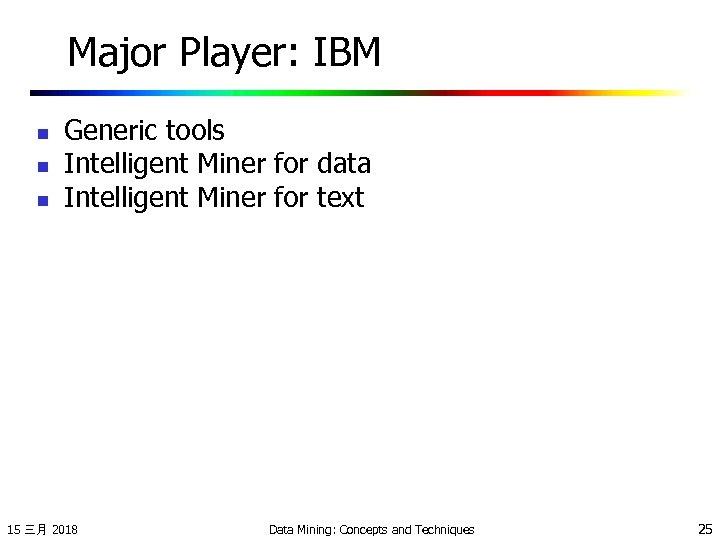 Major Player: IBM n n n Generic tools Intelligent Miner for data Intelligent Miner