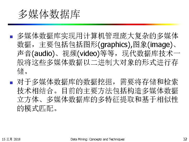 多媒体数据库 n n 多媒体数据库实现用计算机管理庞大复杂的多媒体 数据,主要包括包括图形(graphics), 图象(image)、 声音(audio)、视频(video)等等,现代数据库技术一 般将这些多媒体数据以二进制大对象的形式进行存 储。 对于多媒体数据库的数据挖掘,需要将存储和检索 技术相结合。目前的主要方法包括构造多媒体数据 立方体、多媒体数据库的多特征提取和基于相似性 的模式匹配。 15