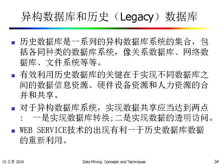 异构数据库和历史(Legacy)数据库 n n 历史数据库是一系列的异构数据库系统的集合,包 括各同种类的数据库系统,像关系数据库、网络数 据库、文件系统等等。 有效利用历史数据库的关键在于实现不同数据库之 间的数据信息资源、硬件设备资源和人力资源的合 并和共享。 对于异构数据库系统,实现数据共享应当达到两点 : 一是实现数据库转换; 二是实现数据的透明访问。 WEB