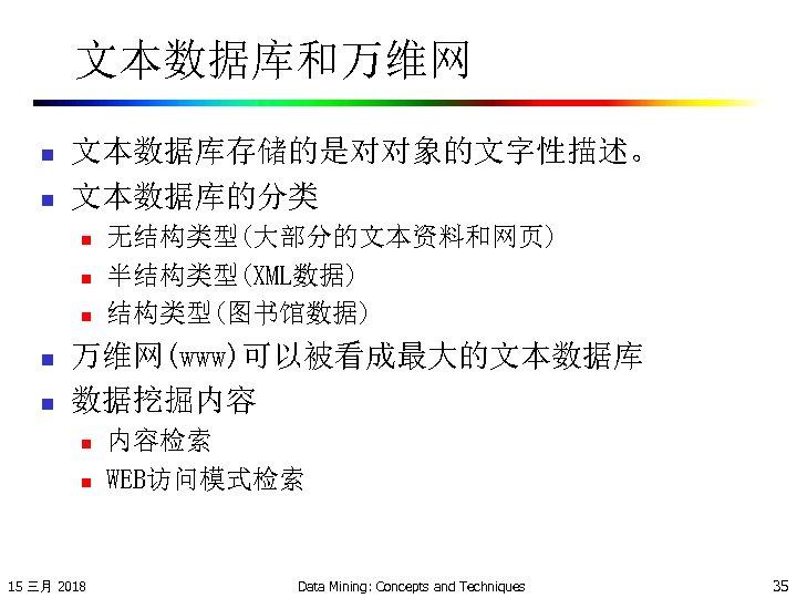 文本数据库和万维网 n n 文本数据库存储的是对对象的文字性描述。 文本数据库的分类 n n n 无结构类型(大部分的文本资料和网页) 半结构类型(XML数据) 结构类型(图书馆数据) 万维网(www)可以被看成最大的文本数据库 数据挖掘内容 n