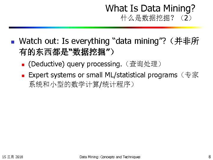 "What Is Data Mining? 什么是数据挖掘?(2) n Watch out: Is everything ""data mining""? (并非所 有的东西都是""数据挖掘"")"