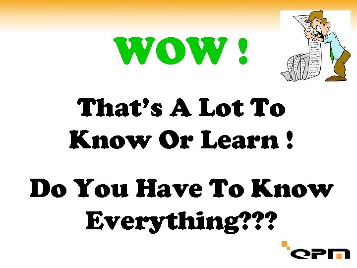WOW ! That's A Lot To Know Or Learn ! Do You Have To