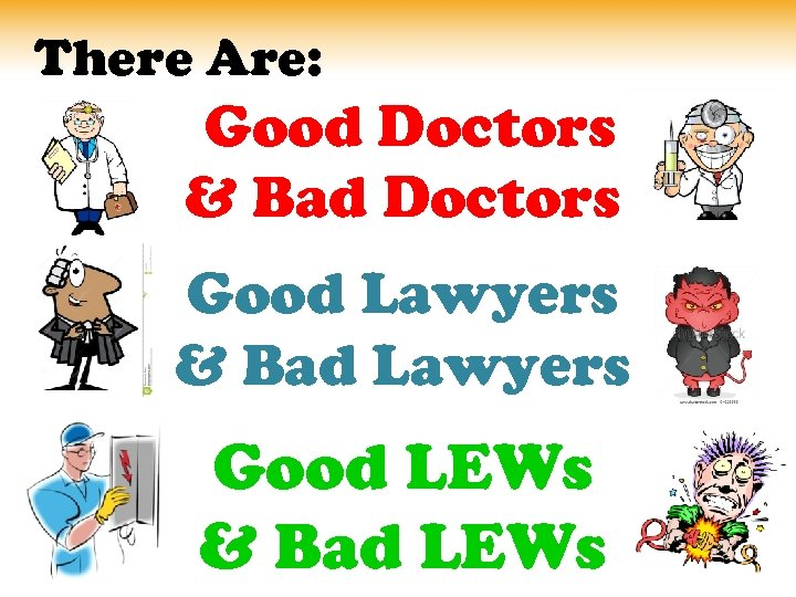 There Are: Good Doctors & Bad Doctors Good Lawyers & Bad Lawyers Good LEWs