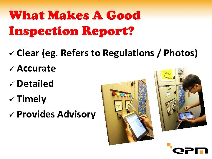 What Makes A Good Inspection Report? ü Clear (eg. Refers to Regulations / Photos)