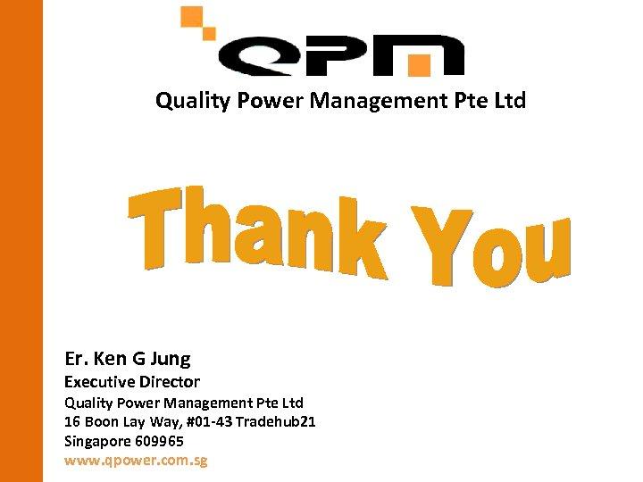 Quality Power Management Pte Ltd Er. Ken G Jung Executive Director Quality Power Management