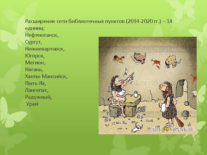 Расширение сети библиотечных пунктов (2014 -2020 гг. ) – 14 единиц: Нефтеюганск, Сургут, Нижневартовск,