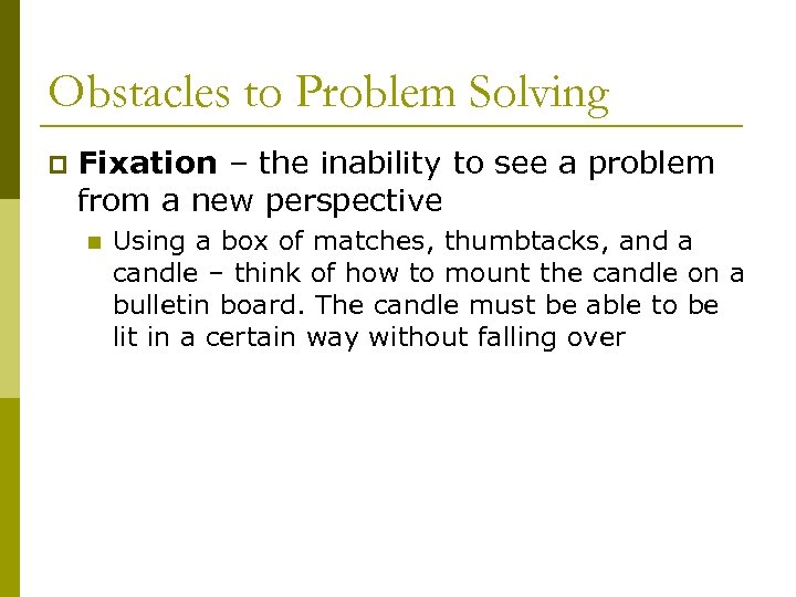 Obstacles to Problem Solving p Fixation – the inability to see a problem from
