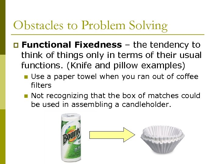 Obstacles to Problem Solving p Functional Fixedness – the tendency to think of things