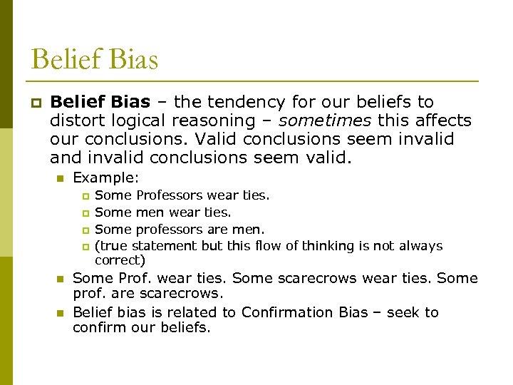Belief Bias p Belief Bias – the tendency for our beliefs to distort logical