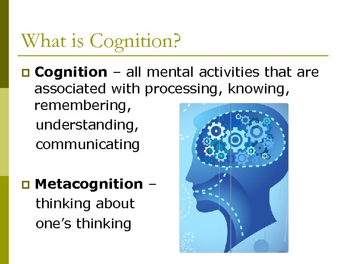 What is Cognition? Cognition – all mental activities that are associated with processing, knowing,