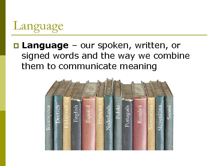 Language p Language – our spoken, written, or signed words and the way we