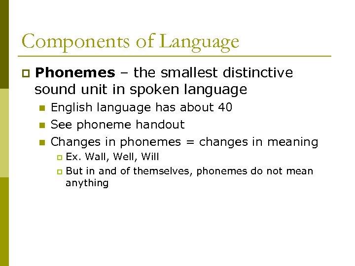 Components of Language p Phonemes – the smallest distinctive sound unit in spoken language
