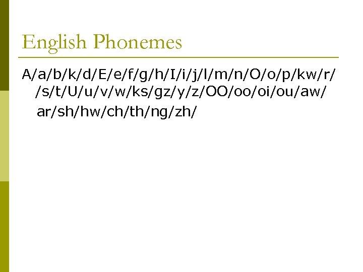 English Phonemes A/a/b/k/d/E/e/f/g/h/I/i/j/l/m/n/O/o/p/kw/r/ /s/t/U/u/v/w/ks/gz/y/z/OO/oo/oi/ou/aw/ ar/sh/hw/ch/th/ng/zh/