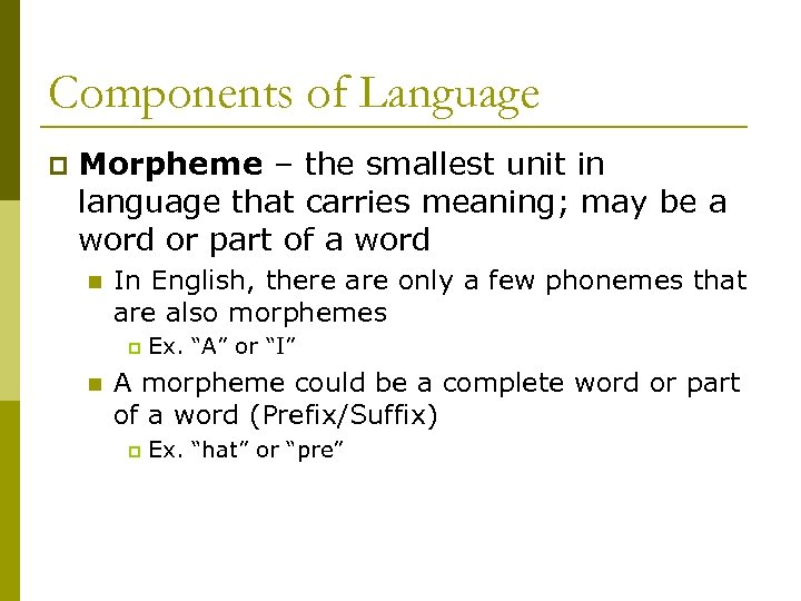 Components of Language p Morpheme – the smallest unit in language that carries meaning;