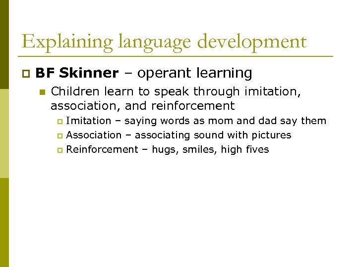 Explaining language development p BF Skinner – operant learning n Children learn to speak