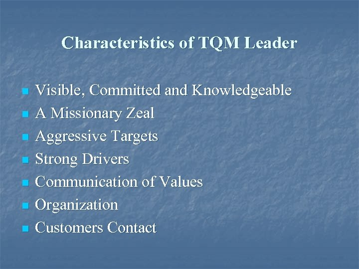 Characteristics of TQM Leader n n n n Visible, Committed and Knowledgeable A Missionary