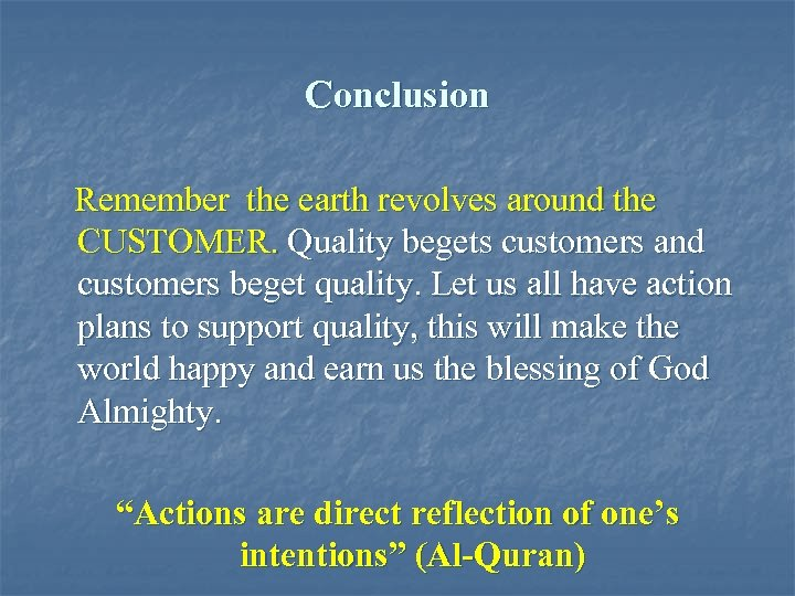 Conclusion Remember the earth revolves around the CUSTOMER. Quality begets customers and customers beget