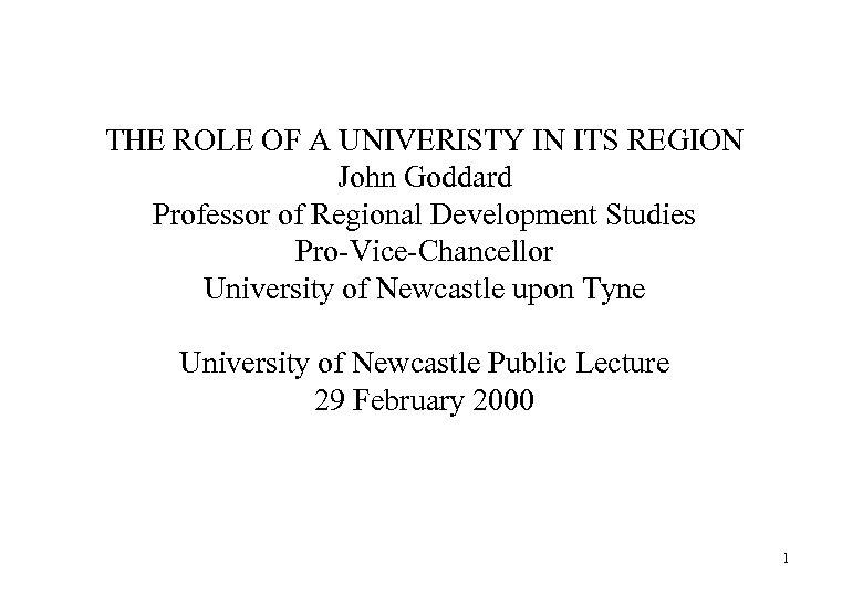 THE ROLE OF A UNIVERISTY IN ITS REGION John Goddard Professor of Regional Development