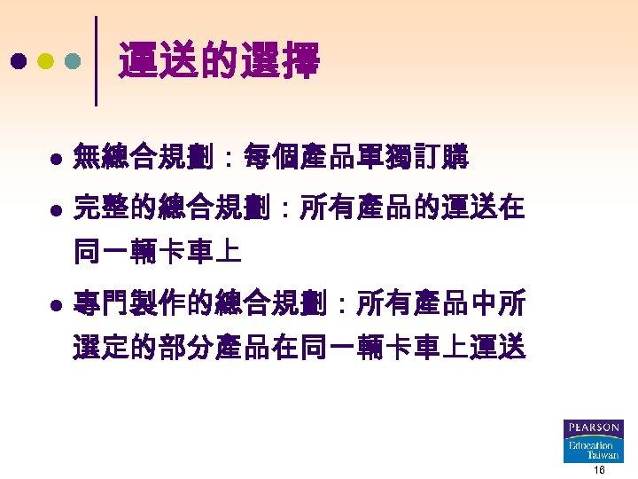運送的選擇 l 無總合規劃:每個產品單獨訂購 l 完整的總合規劃:所有產品的運送在 同一輛卡車上 l 專門製作的總合規劃:所有產品中所 選定的部分產品在同一輛卡車上運送 16