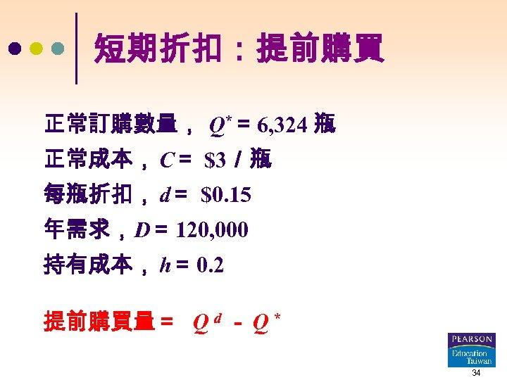 短期折扣:提前購買 正常訂購數量, Q*= 6, 324 瓶 正常成本, C= $3/瓶 每瓶折扣, d= $0. 15 年需求,D=