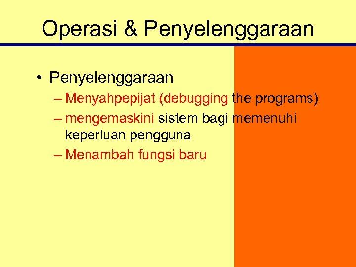 Operasi & Penyelenggaraan • Penyelenggaraan – Menyahpepijat (debugging the programs) – mengemaskini sistem bagi