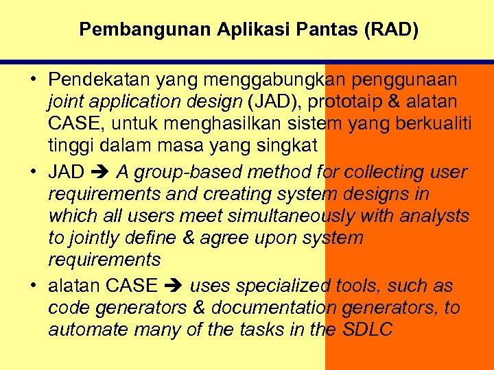 Pembangunan Aplikasi Pantas (RAD) • Pendekatan yang menggabungkan penggunaan joint application design (JAD), prototaip