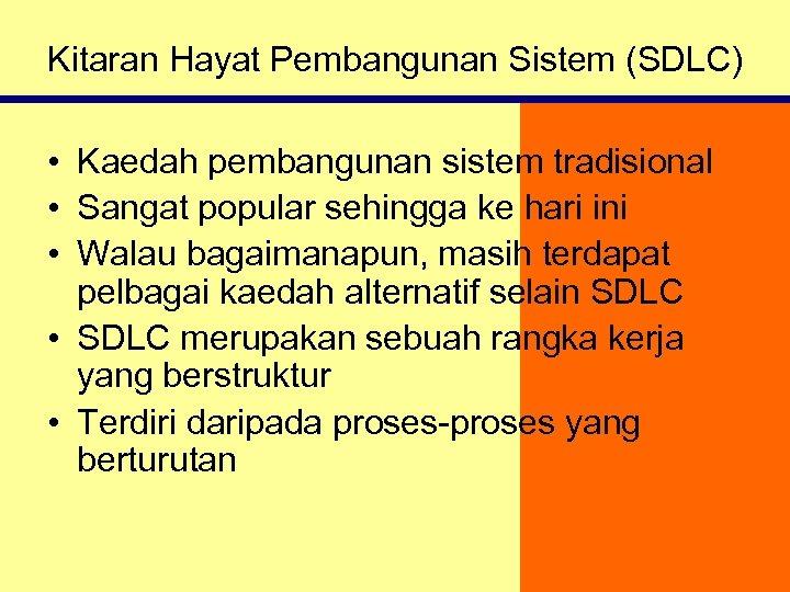 Kitaran Hayat Pembangunan Sistem (SDLC) • Kaedah pembangunan sistem tradisional • Sangat popular sehingga