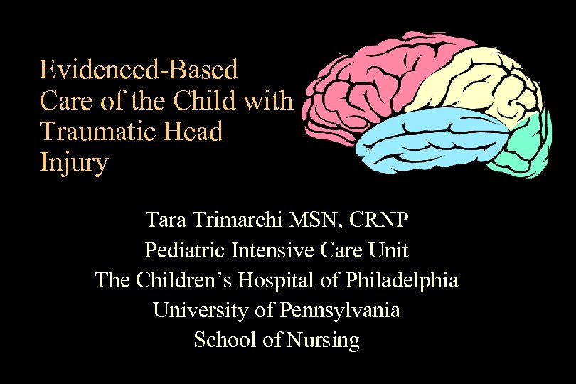 Evidenced-Based Care of the Child with Traumatic Head Injury Tara Trimarchi MSN, CRNP Pediatric