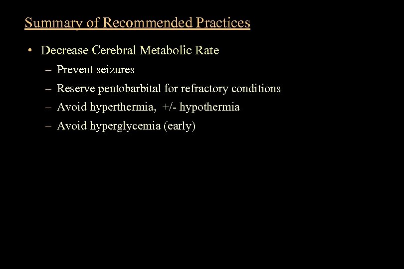 Summary of Recommended Practices • Decrease Cerebral Metabolic Rate – Prevent seizures – Reserve
