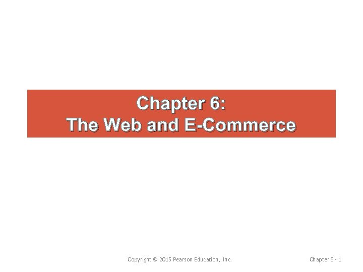 Chapter 6: The Web and E-Commerce Copyright © 2015 Pearson Education, . Inc. Chapter