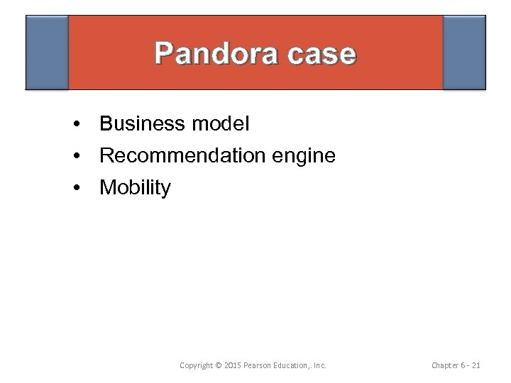 Pandora case • Business model • Recommendation engine • Mobility Copyright © 2015 Pearson