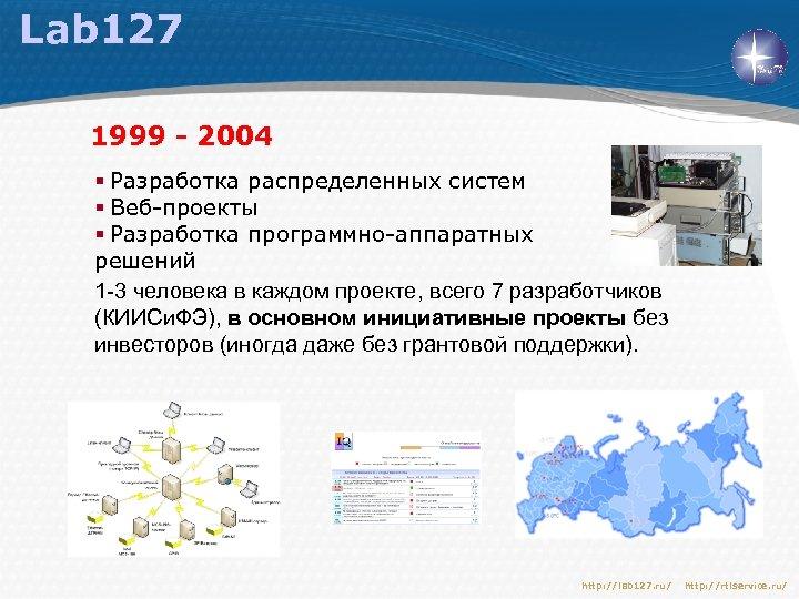 Lab 127 1999 - 2004 § Разработка распределенных систем § Веб-проекты § Разработка программно-аппаратных