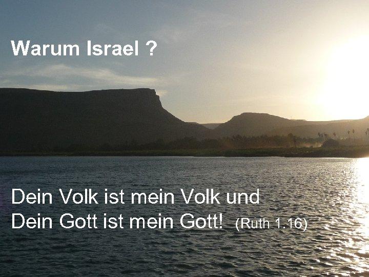 Warum Israel ? Dein Volk ist mein Volk und Dein Gott ist mein Gott!