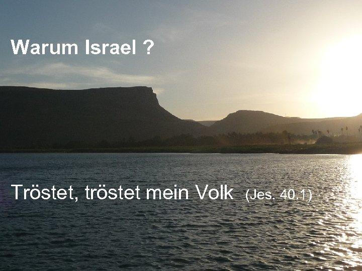 Warum Israel ? Tröstet, tröstet mein Volk (Jes. 40. 1)