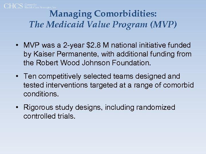 Managing Comorbidities: The Medicaid Value Program (MVP) • MVP was a 2 -year $2.