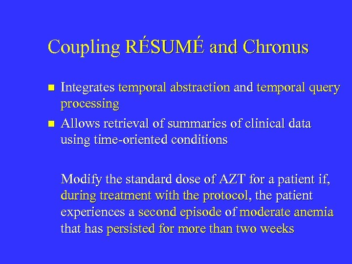 Coupling RÉSUMÉ and Chronus n n Integrates temporal abstraction and temporal query processing Allows