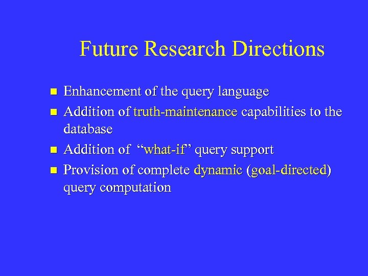 Future Research Directions n n Enhancement of the query language Addition of truth-maintenance capabilities