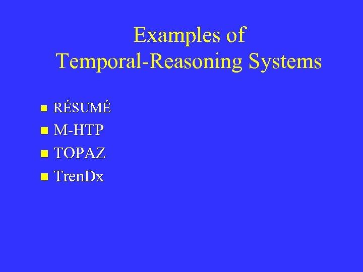 Examples of Temporal-Reasoning Systems n RÉSUMÉ M-HTP n TOPAZ n Tren. Dx n