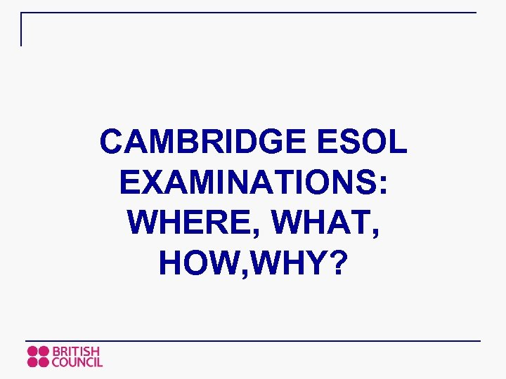 CAMBRIDGE ESOL EXAMINATIONS: WHERE, WHAT, HOW, WHY?