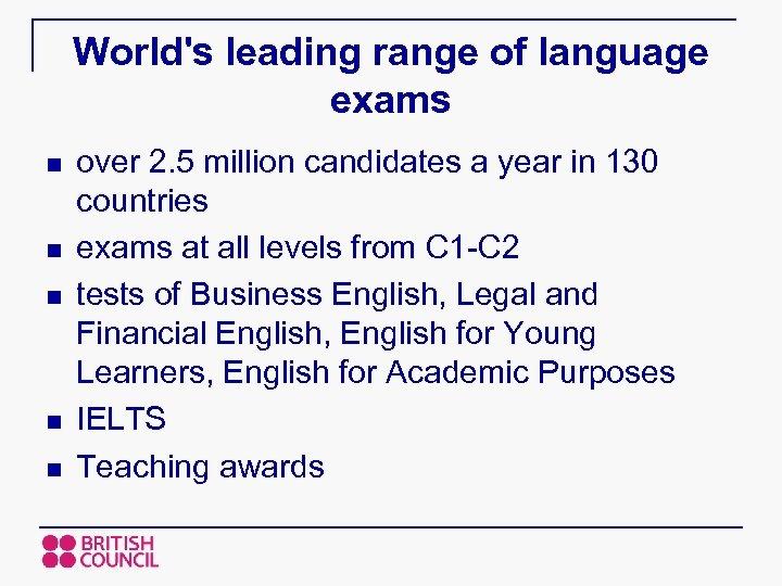 World's leading range of language exams n n n over 2. 5 million candidates