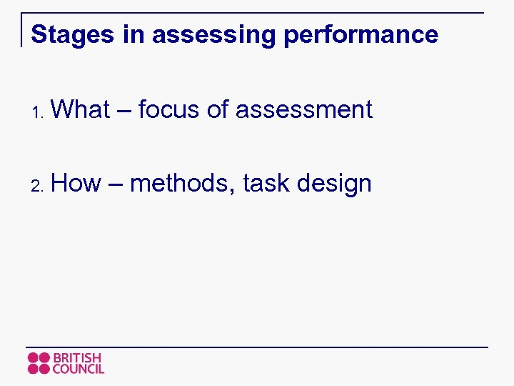 Stages in assessing performance 1. What – focus of assessment 2. How – methods,