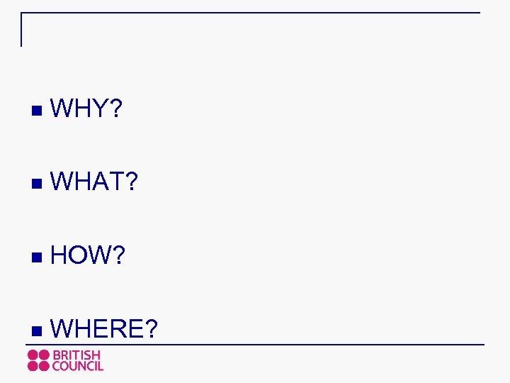 n WHY? n WHAT? n HOW? n WHERE?