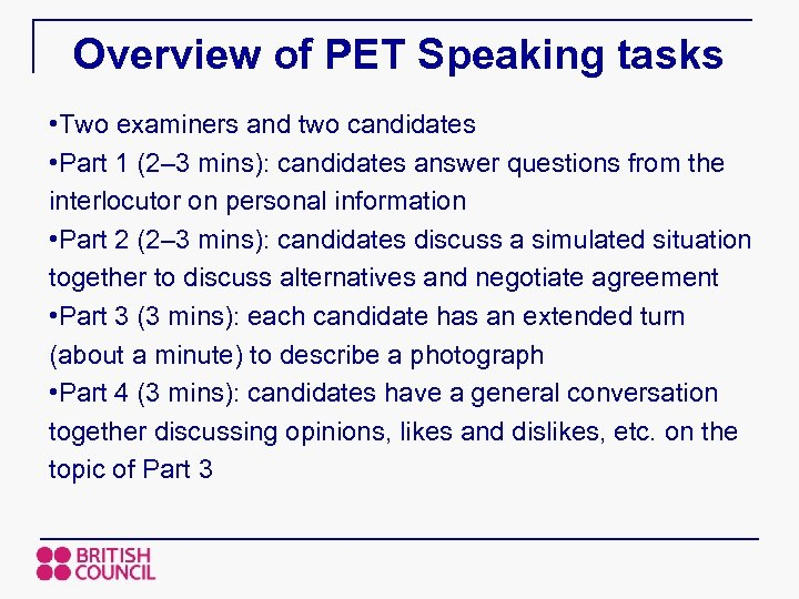 Overview of PET Speaking tasks • Two examiners and two candidates • Part 1