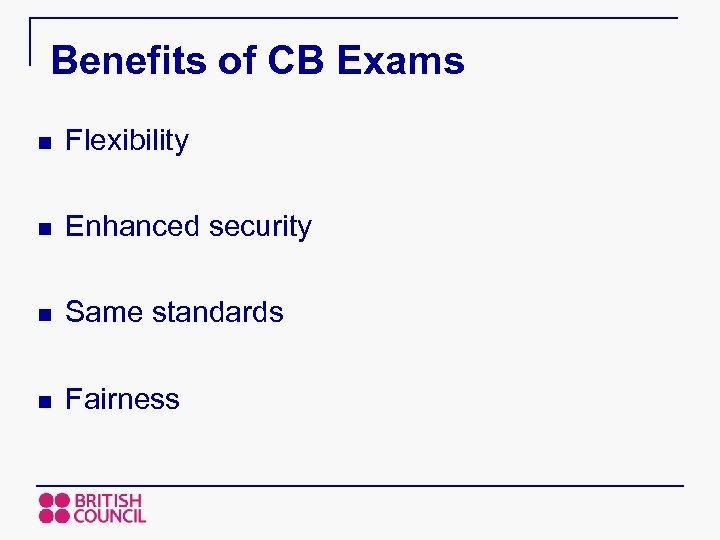 Benefits of CB Exams n Flexibility n Enhanced security n Same standards n Fairness